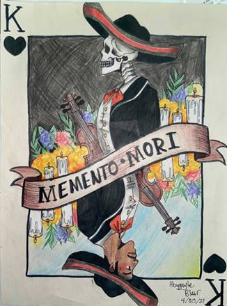 Color drawing resembling the King of Hearts from a deck of playing cards, in black rather than red.  The top figure is left-side profile of a skeleton in a mariachi outtfit with a violin surrounded by candles and flowers and a black sky. A banner crosses the card with the phrase, Memento Mori. Below the banner is a living, mariachi holding the same pose, with vialin, surrounded by flowers, but with a blue sky. Signed:  Abygayle Blair 4/30/21