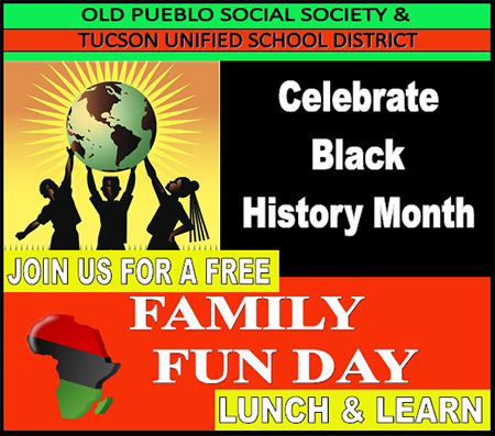 Old Pueblo Social Society and Tucson Unified School District Celebrate Black History Month! Join us for a free Family Fun Day, Lunch and Learn