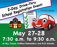 2-Day Drive-thru school registration event! May 27 and 28, 7:30 -9:30 a.m. at all Tucson Unified Elementary and K-8 Schools