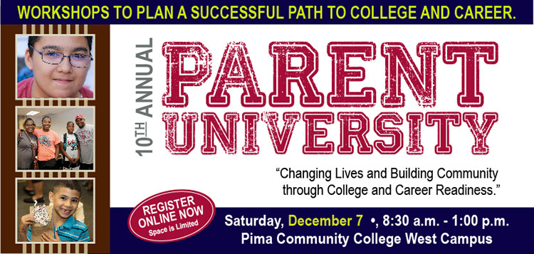 Workshops to plan a successful path to college and career. 10th Annual Parent University - Changing Lives and Building Community through College and Career Readiness. Register online now. Space is limited. Saturday, December 7, 8:30 a.m. - 1 p.m., Pima Community College West Campus