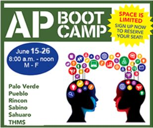 AP Boot Camp. Space is limited! Sign up now to reserve your seat! June 15 - June 26, 8 a.m. - noon, Monday - Friday. At Catalina, Palo Verde, Pueblo, Rincon, Sabino, Sahuaro, Tucson High.
