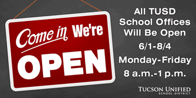 Come in we're open.  All TUSD school office will be open June 1 to August 4,  Monday to Friday, 8 a.m. to 1 p.m.