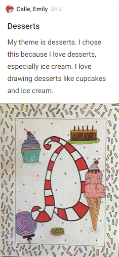Emily Calle - Desserts. My theme is desserts. I chose this because I love desserts, especially ice cream. I love drawing desserts like cupcakes and ice cream. Drawing of candy cane letter D with ice cream and cupcakes