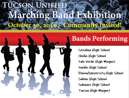 Tucson Unified School District Marching Band Exhibition - October 30, 2019 - Community Invited! Bands Performing: Catalina High School, Cholla High School, Palo Verde High Magnet, Pueblo High School, Rincon/University High School, Sabino High School, Sahuaro High School, Tucson High Magnet