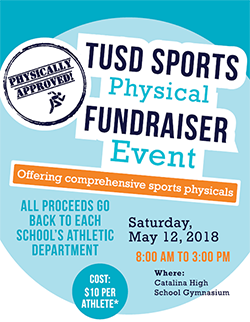 TUSD Sports Physical Fundraiser Event - Offering comprehensive sports physicals. All proceeds go back to each school's athletic department. Saturday, May 12, 8 a.m. to 3 p.m. at Catalina High School Gymnasium. Cost: $10 per athlete.