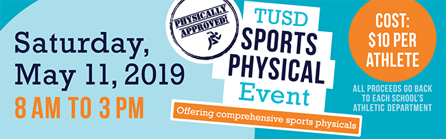 TUSD Sports Physical Event - Offering comprehensive sports physicals. Saturday, May 11 8 a.m. - 3 p.m. Cost: $10 per athlete. All proceeds go back to each school's athletic department