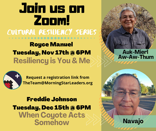 Cultural Resiliency Series - Join us on Zoom! Royce Manuel, Tuesday, Nov. 17, at 6p.m. for Resiliency is You and Me. Freddie Johnson, Tuesday, Dec. 15 at 6 p.m. for When Coyote Acts Somehow. Request a registration link from TheTeam@MorningStarLeaders.org
