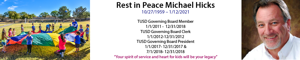 Rest in Peace Michael Hicks  10/27/1959 – 1/12/2021  TUSD Governing Board Member  1/1/2011 -  12/31/2018 TUSD Governing Board Clerk  1/1/2012-12/31/2012 TUSD Governing Board President  1/1/2017- 12/31/2017 &  7/1/2018- 12/31/2018