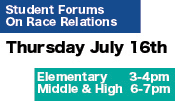 Student Forums on Race Relations, Thursday July 16th, 3-4pm Elementary, 6-7pm Middle and High
