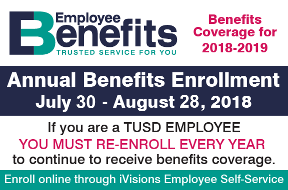 Employee Benefits - Trusted Service for You. Benefits coverage for 2018-2019. Annual Benefits Enrollment - July 30-August 28, 2018. If you are a TUSD Employee you must re-enroll every year to continue to receive benefits coverage. Enroll online through iVisions Employee Self-Service.