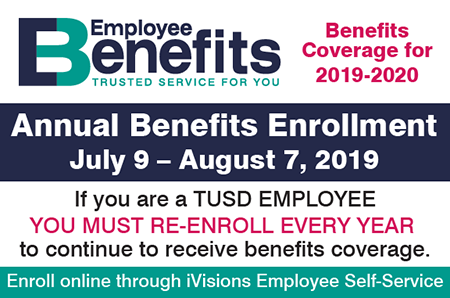 Employee Benefits - Trusted Service for You. Benefits Coverage for 2019-2020. Annual Benefits Enrollment, July 9 - Aug. 7, 2019. If you are a TUSD employee, you must re-enroll every year  to continue to receive benefits coverage. Enroll online through iVisions Employee Self-Service.