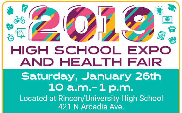 2019 High School Expo and Health Fair, Saturday, January 26th, 10 a.m. - 1 p.m., located at Rincon/University High School, 421 N. Arcadia Ave.