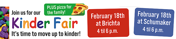 Join us for our Kinder Fair - It's time to move up to kinder! February 18 at Brichta and Schumaker Infant and Early Learning Centers, 4 p.m. - 6 p.m. Plus pizza for the family!
