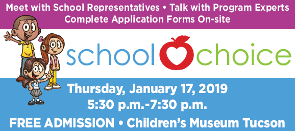 Meet with School Representatives, Talk with Program Experts, Complete Application Forms On-site at the School Choice Event - 5:30 p.m.-7:30 p.m., Thursday, January 17, 2019, Children's Museum Tucson, 200 S. 6th Ave.