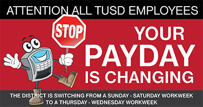 Attention all TUSD employees: Your Pay Day is changing. The district is switching from a Sunday to Saturday payroll workweek to a Thursday to Wednesday payroll workweek.