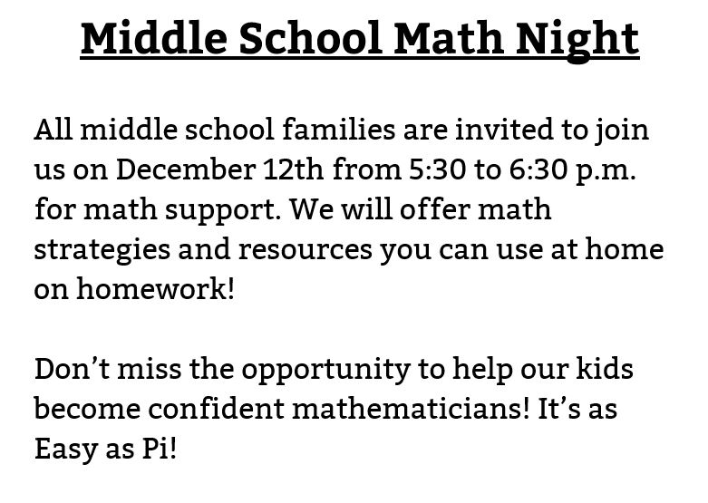 Middle School Math Night   All middle school families are invited to join us on December 12th from 5:30 to 6:30 p.m. for math support. We will offer math strategies and resources you can use at home on homework!  Don't miss the opportunity to help our kids become confident mathematicians! It's as Easy as Pi!