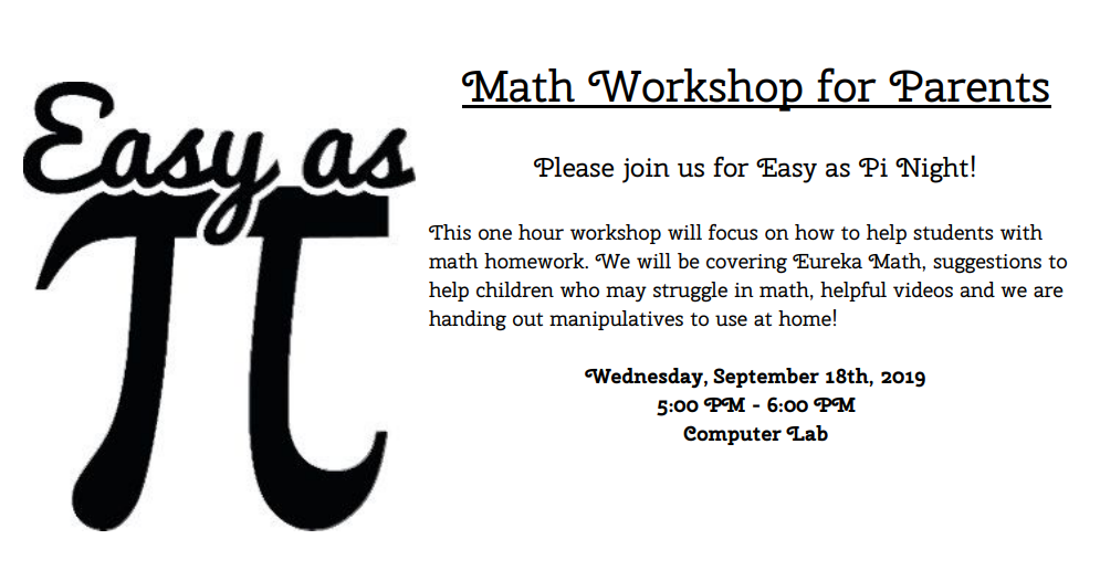 Math Workshop for Parents Please join us for Easy as Pi Night! This one hour workshop will focus on how to help students with math homework. We will be covering Eureka Math, suggestions to help children who may struggle in math, helpful videos and we are handing out manipulatives to use at home! Wednesday, September 18th, 2019 5:00 PM - 6:00 PM Computer Lab