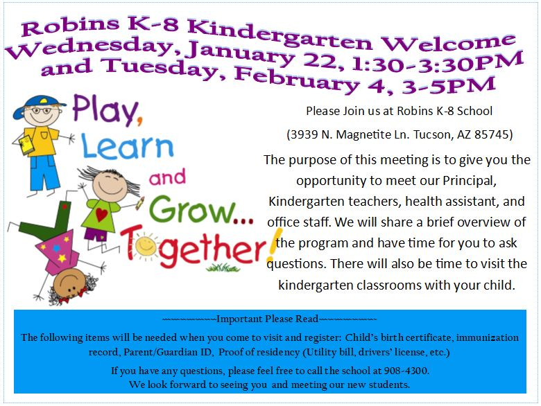 Robins K-8 Kindergarten Welcome Wednesday, January 22, 1:30 - 3:30 PM and Tuesday, February 4 3 - 5 PM. Please Join us at Robins K-8 School  (3939 N. Magnetite Ln. Tucson, AZ 85745)  The purpose of this meeting is to give you the opportunity to meet our Principal, Kindergarten teachers, health assistant, and office staff. We will share a brief overview of the program and have time for you to ask questions. There will also be time to visit the kindergarten classrooms with your child. Important Please Read The following items will be needed when you come to visit and register:  Child's birth certificate, immunization record, Parent/Guardian ID,  Proof of residency (Utility bill, drivers' license, etc.) If you have any questions, please feel free to call the school at 908-4300.  We look forward to seeing you  and meeting our new students.