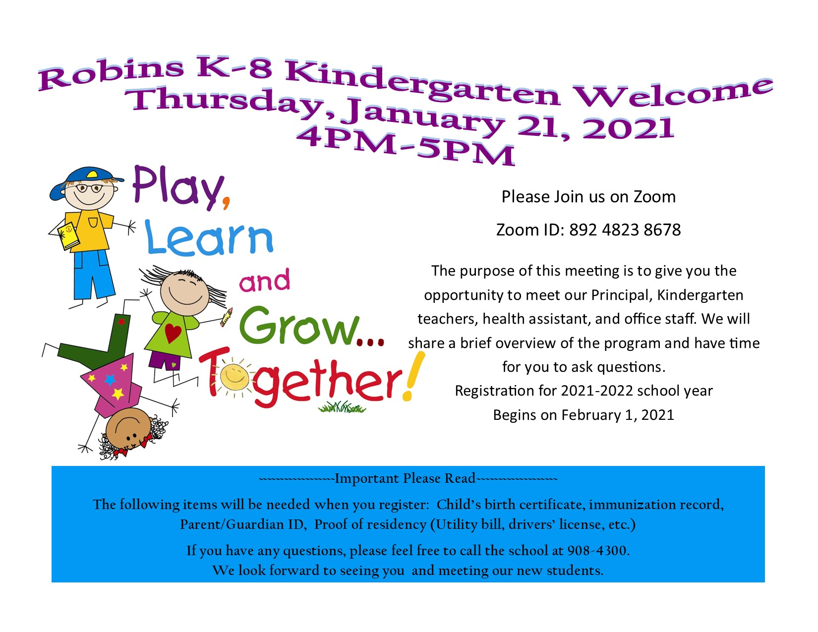 Robins K-8 Kindergarten Welcome Thursday, January 21, 2021  4PM-5PM Please Join us on Zoom  Zoom ID: 892 4823 8678  The purpose of this meeting is to give you the             opportunity to meet our Principal, Kindergarten    teachers, health assistant, and office staff. We will share a brief overview of the program and have time for you to ask questions.  Registration for 2021-2022 school year Begins on February 1, 2021 ~~~~~~~~~~~~~~~~~~Important Please Read~~~~~~~~~~~~~~~~~~~ The following items will be needed when you register:  Child's birth certificate, immunization record,           Parent/Guardian ID,  Proof of residency (Utility bill, drivers' license, etc.) If you have any questions, please feel free to call the school at 908-4300.  We look forward to seeing you  and meeting our new students. Play learn and grow together