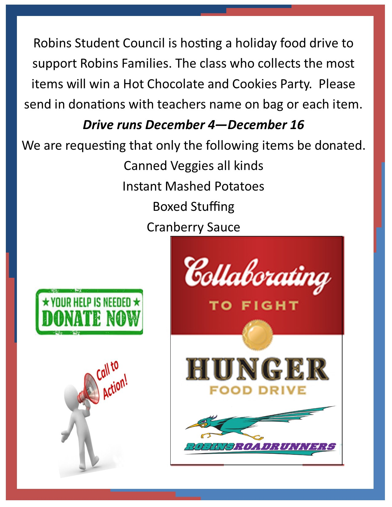 Robins Student Council is hosting a holiday food drive to support Robins Families. The class who collects the most items will win a Hot Chocolate and Cookies Party.  Please send in donations with teachers name on bag or each item.  Drive runs December 4—December 16 We are requesting that only the following items be donated. Canned Veggies all kinds Instant Mashed Potatoes Boxed Stuffing Cranberry Sauce
