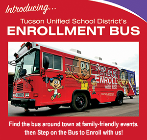 Image of enrollment bus with text - Introducing...Tucson Unified School District's enrollment bus.  Find the bus around town at family-friendly events, then step on the bus to enroll with us!
